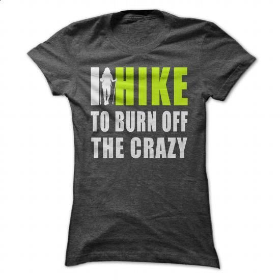 I HIKE TO BURN OFF THE CRAZY. - #hoodies for women #dress shirt. CHECK PRICE => https://www.sunfrog.com/Outdoor/I-HIKE-TO-BURN-OFF-THE-CRAZY-139310737-Ladies.html?60505