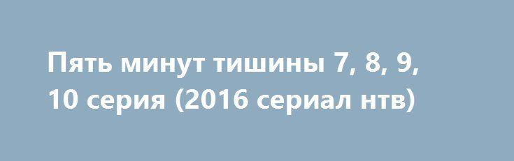 Пять минут тишины 7, 8, 9, 10 серия (2016 сериал нтв) http://kinofak.net/publ/prikljuchenija/pjat_minut_tishiny_7_8_9_10_serija_2016_serial_ntv_hd_19/10-1-0-5259  Профессионалы своего дела, и ответственный подход к работе, демонстрирует спасательно-поисковая группа людей, которая пользуется большой популярностью среди своих коллег. На какое задание бы они не пошли, уникальность их действий при операциях превратились в легенды. У костра истории о легендарных спасателях превращаются в…