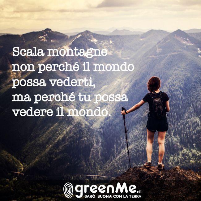Scala montagne non perchè il mondo possa vederti, ma perché tu possa vedere il mondo. http://www.greenme.it/
