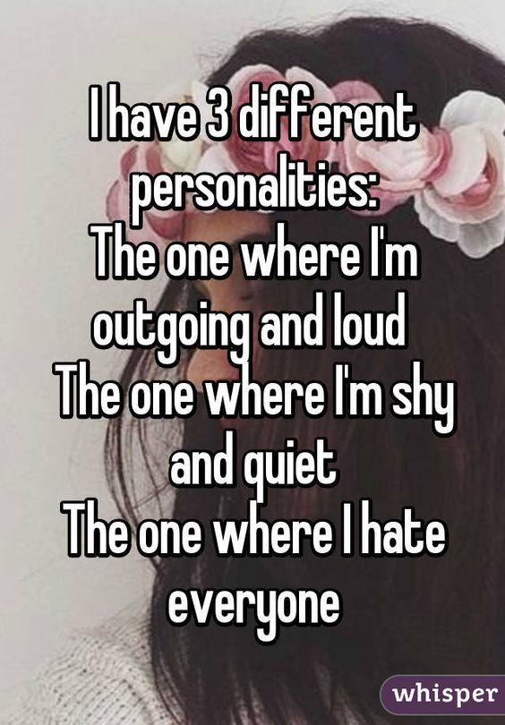 I have 3 personalities: The one where I'm outgoing and loud. The one where I'm shy and quiet. The one where I hate everyone.