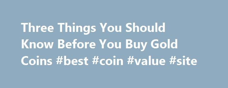 Three Things You Should Know Before You Buy Gold Coins #best #coin #value #site http://coin.nef2.com/three-things-you-should-know-before-you-buy-gold-coins-best-coin-value-site/  #gold coins # Three Things You Should Know Before You Buy Gold Coins James Bucki is a coin collector, part-time coin dealer and a professional numismatic writer. He has received national recognition for assembling outstanding registry sets of U.S. coins and has won various awards for his coin exhibits at coin shows…