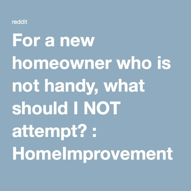 For a new homeowner who is not handy, what should I NOT attempt? : HomeImprovement