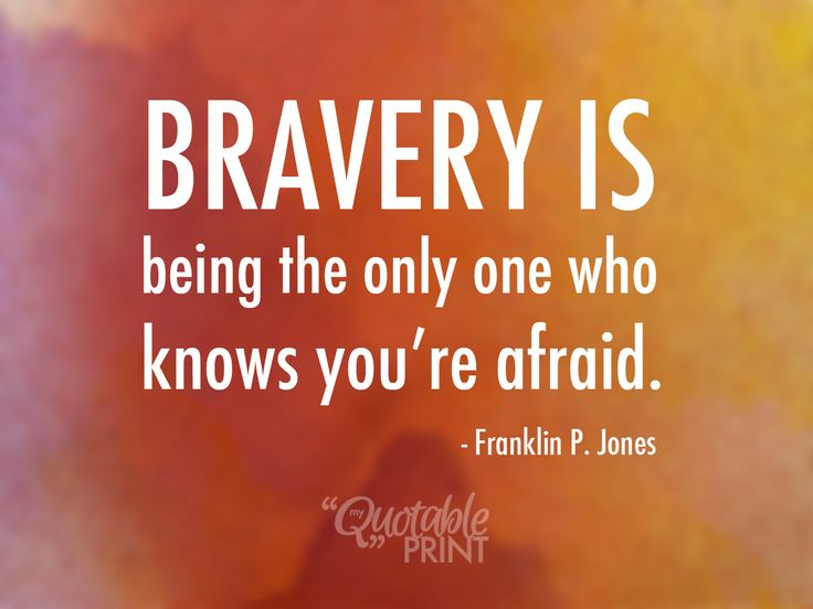 Daily Quote - Bravery is being the only one who knows you're afraid