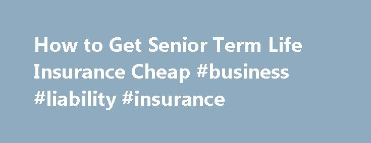 How to Get Senior Term Life Insurance Cheap #business #liability #insurance http://nef2.com/how-to-get-senior-term-life-insurance-cheap-business-liability-insurance/  #affordable life insurance # Senior Term Life Insurance The Complete Guide If you are a senior citizen and others still depend on you financially, you might need term life insurance to protect your familyif you aren t able to self-insure. Of course you should do what it takes to reduce the cost. But if you...