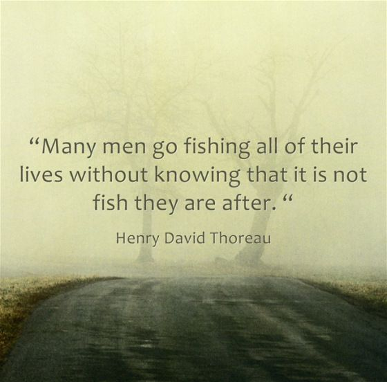 Many men go fishing all of their lives without knowing that it is not fish they are after. | Thoreau