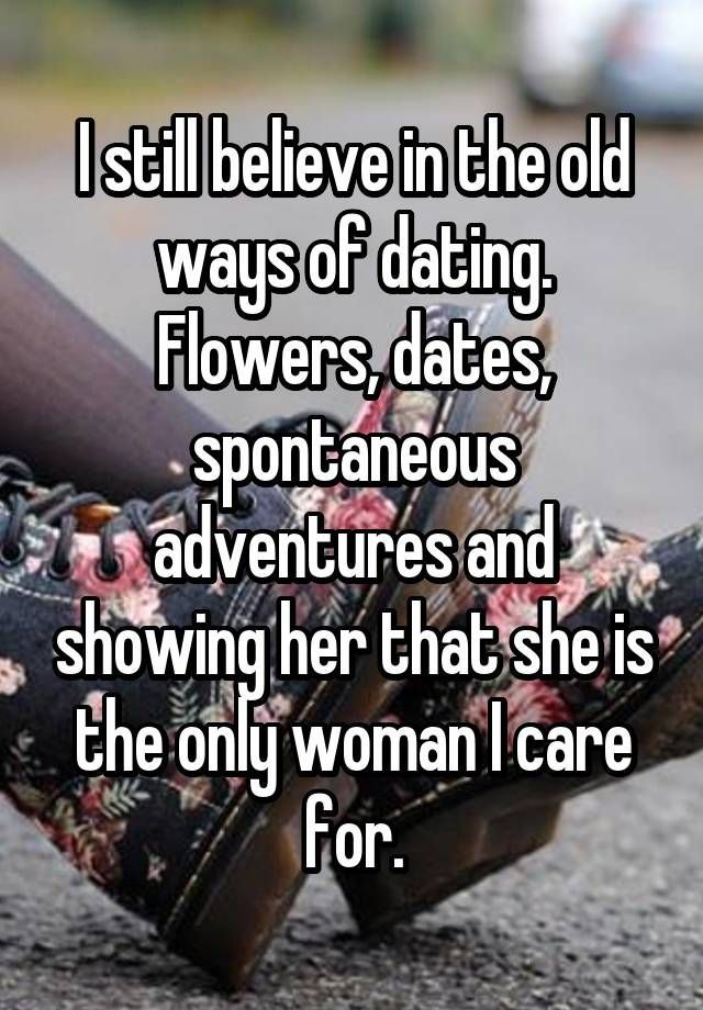 """""""I still believe in the old ways of dating. Flowers, dates, spontaneous adventures and showing her that she is the only woman I care for."""""""