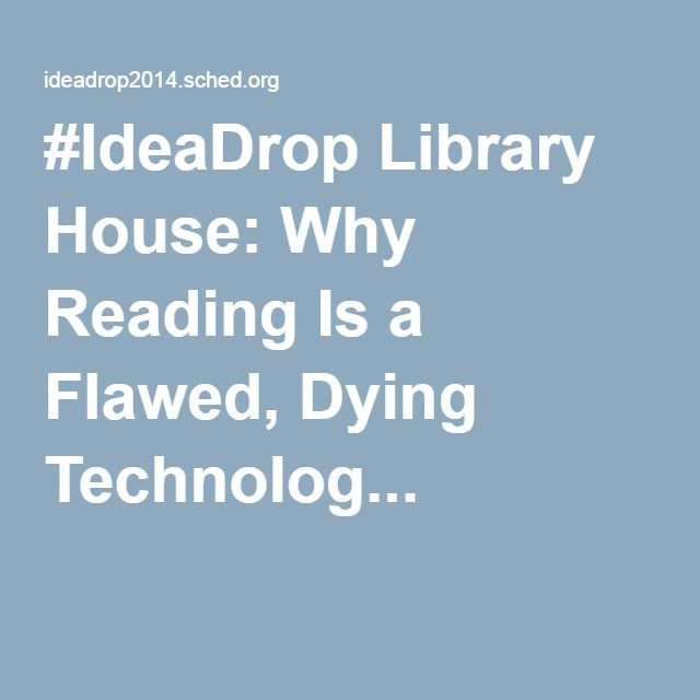 #IdeaDrop Library House: Why Reading Is a Flawed, Dying Technolog...