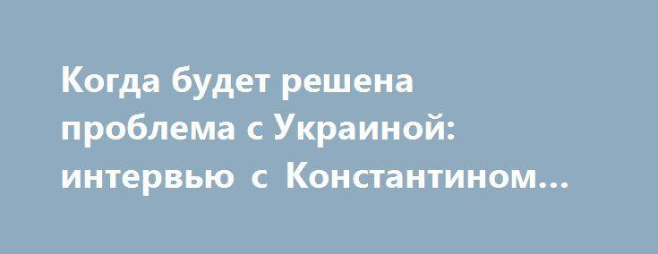 Когда будет решена проблема с Украиной: интервью с Константином Щемелининым http://rusdozor.ru/2017/05/19/kogda-budet-reshena-problema-s-ukrainoj-intervyu-s-konstantinom-shhemelininym/  Предлагаем вниманию читателей сайта Новорус.инфо традиционное интервью с Константином Щемелининым, писателем, политическим и экономическим экспертом. — Константин, для всех аналитиков, в общем-то, очевидно: проблема Украины должна быть решена Путиным до очередных президентских выборов в России, и многие…