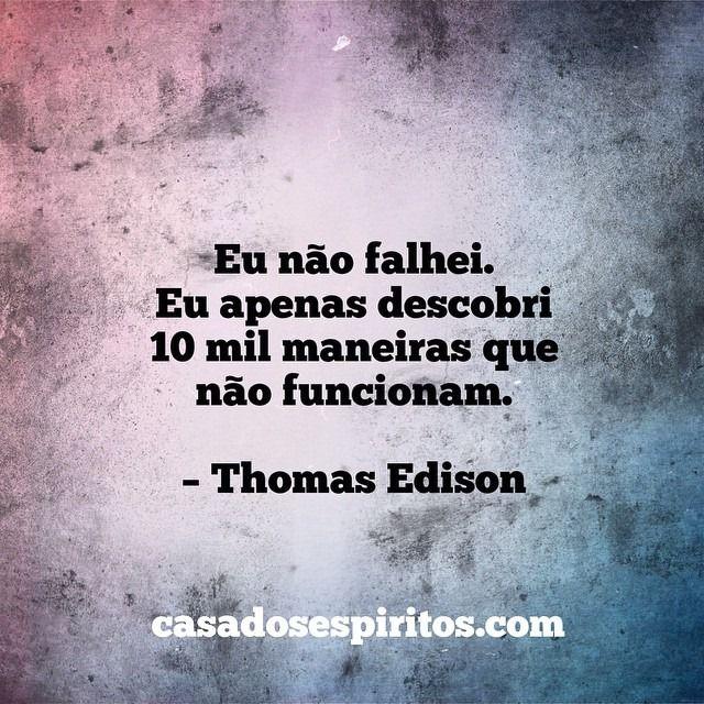 Quem disse isto? Só o cara que inventou e patenteou a lâmpada elétrica incandescente, a roda de borracha, a embalagem à vacuo e muitas outras. Thomas Edison