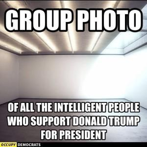 While this is a humorous meme, there are actually very bright, educated and intelligent people who are supporting Trump because he embodies their own values.  The downside of this is that it creates divisiveness by portraying Trump supporters as stupid and non-Trump supporters as the intelligentsia.  Remember the purge that happened in Germany under Hitler, Stalin's purges and gulags and the purge in China by the Red Guard after the death of Mao.These purges were conducted by very bright…