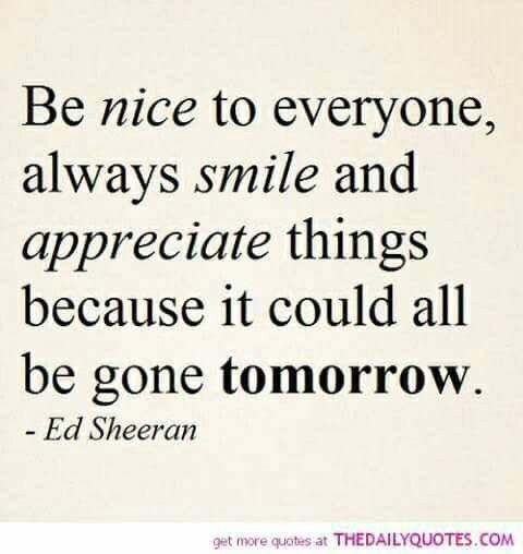 Be nice to everyone, Always smile and appreciate things because it could all be gone tomorrow.  Ed Sheeran