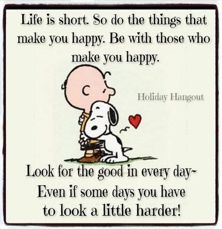Life is too short. So do the things that make you happy. Be with those who make you happy. Look for the good in every day ~ Even if some days you have to look a little harder!