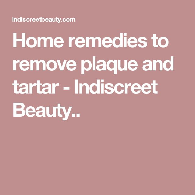Home remedies to remove plaque and tartar - Indiscreet Beauty..