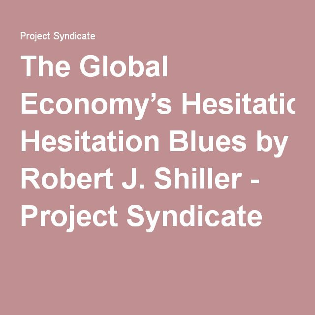 The Global Economy's Hesitation Blues by Robert J. Shiller - Project Syndicate