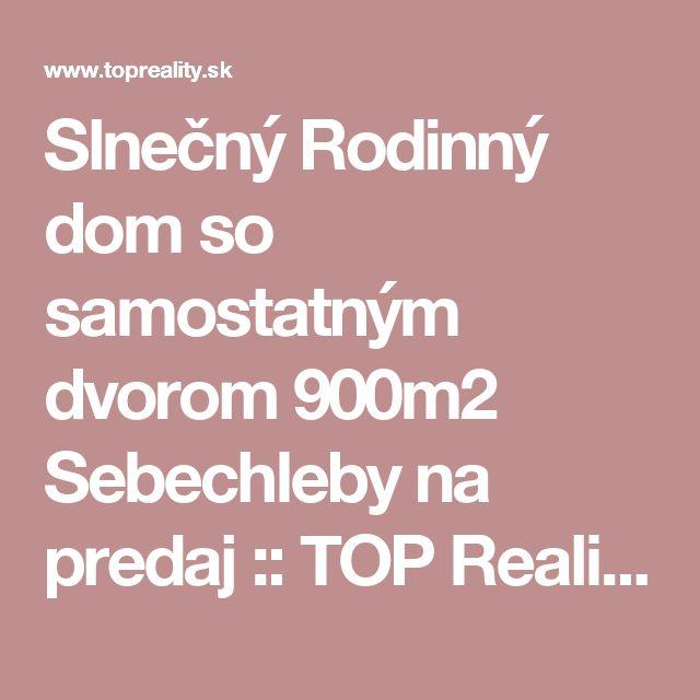 Slnečný Rodinný dom so samostatným dvorom 900m2 Sebechleby na predaj :: TOP Reality