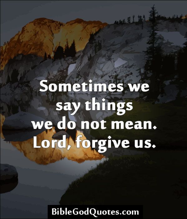 Sometimes we say things we do not mean. Lord, forgive us. http://biblegodquotes.com/sometimes-we-say-things-we-do-not-mean/