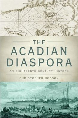 "For those who want a guide to Acadian history in English, Oxford University Press has published ""The Acadian Diaspora: An Eighteenth-Century History"" by Christopher Hodson, assistant professor of history at Brigham Young University. The book focuses on le grand derangement of the Acadians from the Maritime Provinces of Canada beginning in 1755."