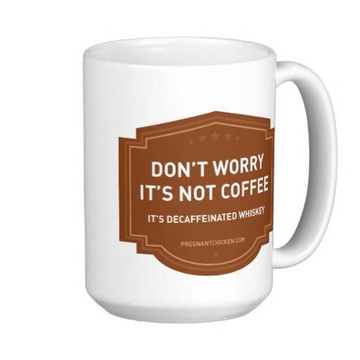 It's not coffee it's decaffeinated whiskey mug. HA! @Shannon Simmons