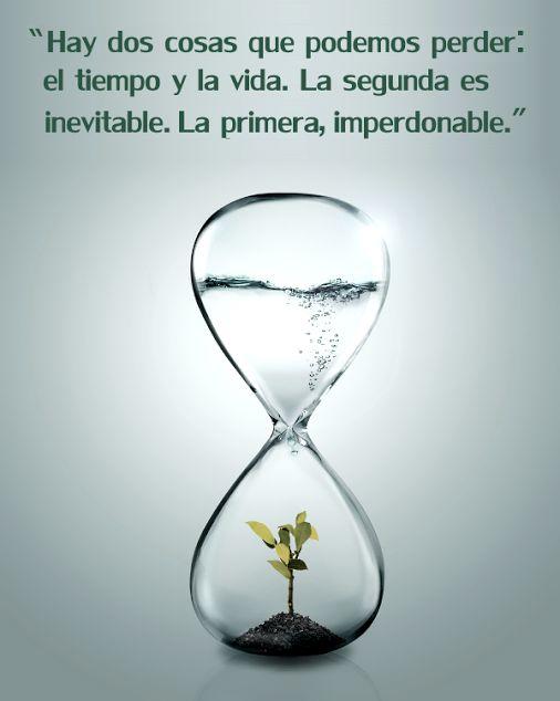 Hay dos cosas que podemos perder: el tiempo y la vida. La segunda es inevitable. La primera imperdonable