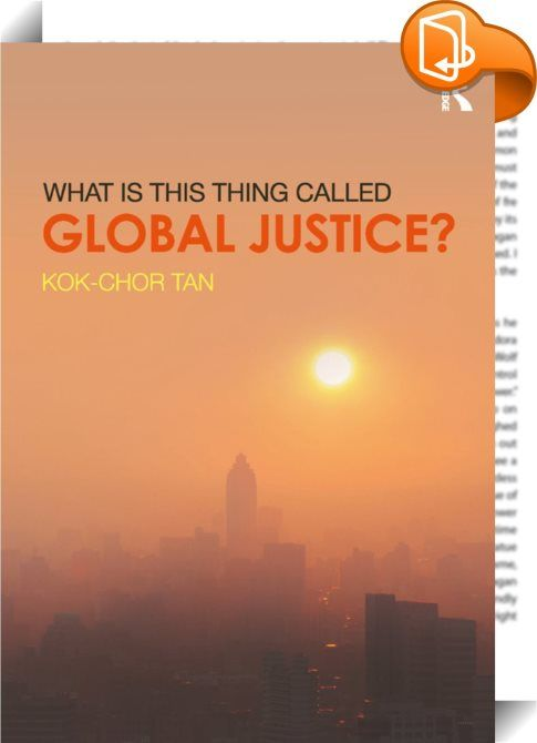 What is this thing called Global Justice?    :  What is this thing called Global Justice? explores the core topics covered on the increasingly popular undergraduate modules on global justice including:   world poverty   economic inequality   nationalism   human rights   humanitarian intervention   immigration   global democracy and governance   climate change   international justice.    Centered on real world problems, this textbook helps students to understand that global justice is n...