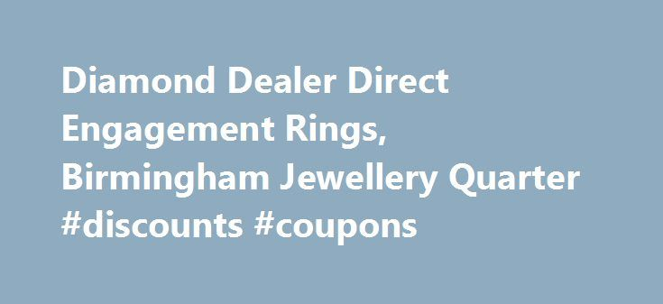 Diamond Dealer Direct Engagement Rings, Birmingham Jewellery Quarter #discounts #coupons http://retail.nef2.com/diamond-dealer-direct-engagement-rings-birmingham-jewellery-quarter-discounts-coupons-2/  #diamond retailers # The Leading Jewellery Shop in Birmingham We've spent a long time in the jewellery industry, and that has enabled us to forge relationships with suppliers throughout the world. This means we have access to a massive 70% of the polished diamonds available. If you're looking…