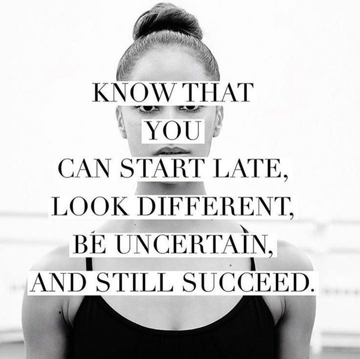 Know that you can start late, look different, be uncertain and still succeed