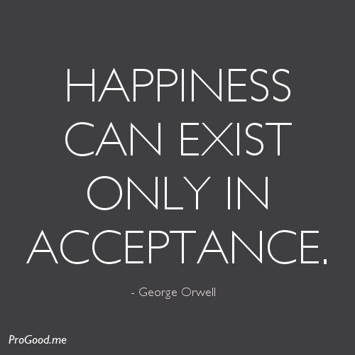 """""""Happiness can only exist in acceptance."""" - George Orwell"""