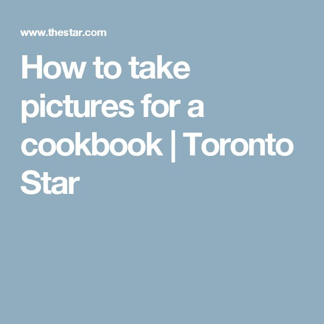 How to take pictures for a cookbook | Toronto Star