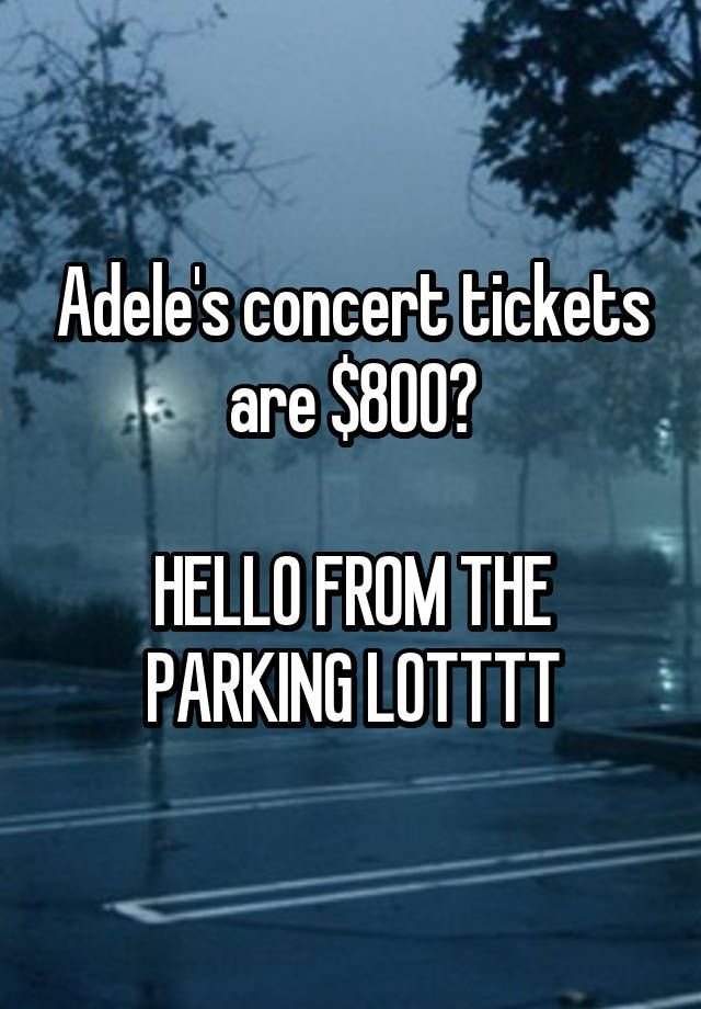 """""""Adele's concert tickets are $800?  HELLO FROM THE PARKING LOTTTT"""""""