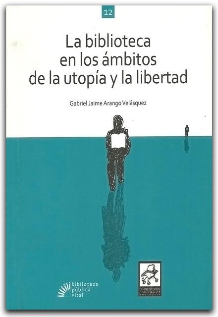 La biblioteca en los ámbitos de la utopía y la libertad- Gabriel Jaime Arango Velásquez- Fondo Editorial Comfenalco Antioquia    http://www.librosyeditores.com/tiendalemoine/bibliotecologia/2120-la-biblioteca-en-los-ambitos-de-la-utopia-y-la-libertad.html    Editores y distribuidores.