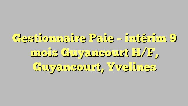 Gestionnaire Paie - intérim 9 mois Guyancourt H/F, Guyancourt, Yvelines