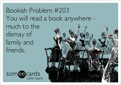 Bookish Problem #203 You will read a book anywhere - much to the dismay of family and friends.