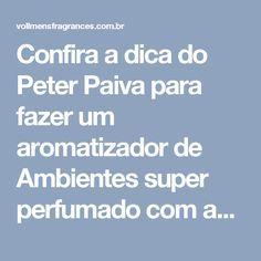Confira a dica do Peter Paiva para fazer um aromatizador de Ambientes super perfumado com as fragrâncias Vollmens. -