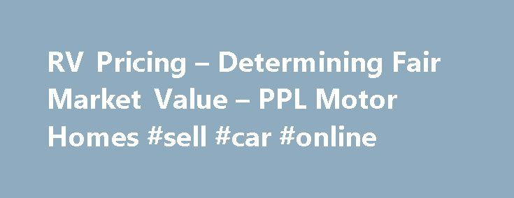 RV Pricing – Determining Fair Market Value – PPL Motor Homes #sell #car #online http://england.remmont.com/rv-pricing-determining-fair-market-value-ppl-motor-homes-sell-car-online/  #find value of car # RV Pricing Information RV Pricing – How to Determine Fair Market Value Whether you're planning to sell your diesel pusher, motor home, 5th wheel or travel trailer, or you're in the market for a used RV, you want to know you're getting the best price you can. Use the information below to make…