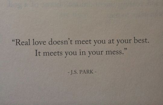 Real love doesn't meet you at your best. It meets you un your mess.