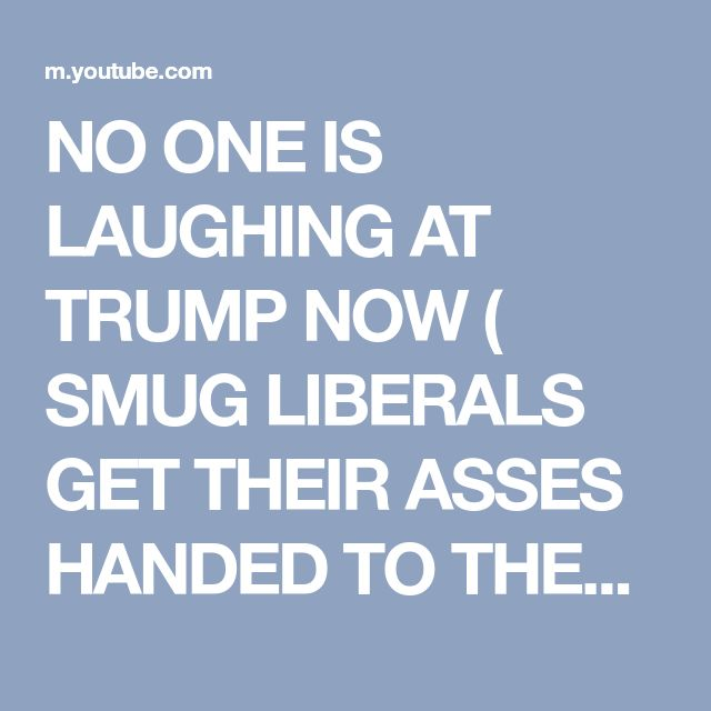 NO ONE IS LAUGHING AT TRUMP NOW ( SMUG LIBERALS GET THEIR ASSES HANDED TO THEM BY AN ALPHA MALE! ) - YouTube