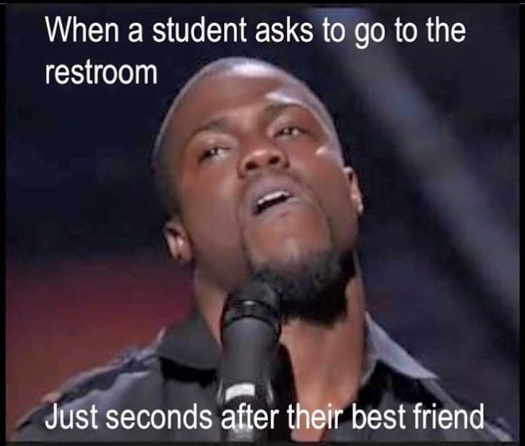 when a students asks to go to the restroom...just seconds after their best friend.