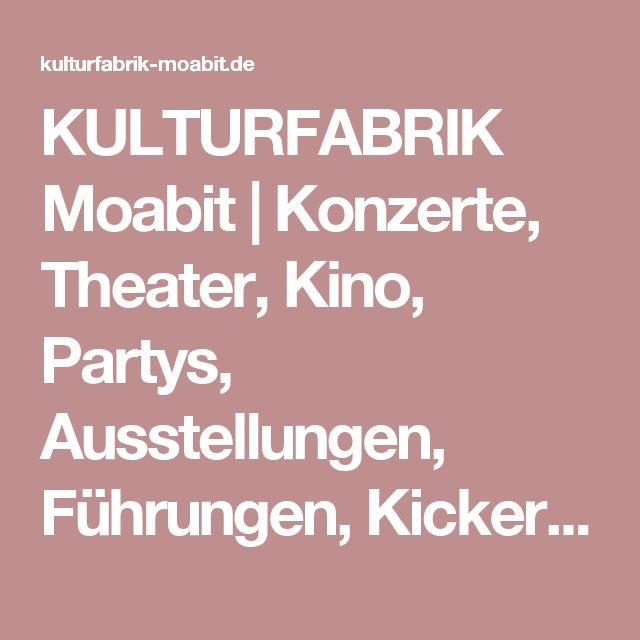 KULTURFABRIK Moabit | Konzerte, Theater, Kino, Partys, Ausstellungen, Führungen, Kickerturniere, Politdiskussionen #berlin #moabit #kulturfabrik