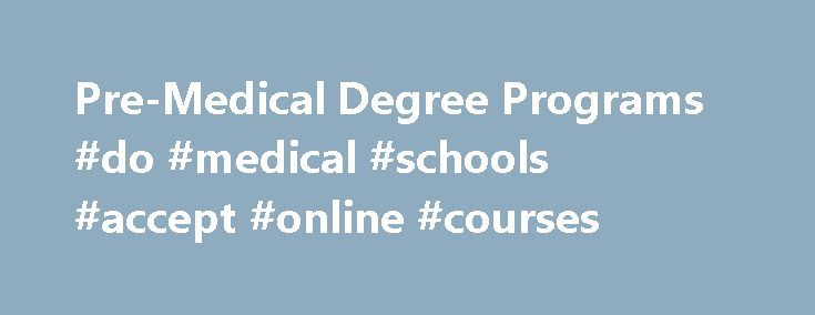 Pre-Medical Degree Programs #do #medical #schools #accept #online #courses http://south-sudan.remmont.com/pre-medical-degree-programs-do-medical-schools-accept-online-courses/  # Post-Baccalaureate Pre-Medical Please Note: Undergraduate classes moved to a semester calendar beginning Fall 2016. Learn more here . If you already hold an undergraduate degree and are interested in pursuing a career in medicine, then the Post-Baccalaureate Program in Pre-Medical Studies may be ideal for you…