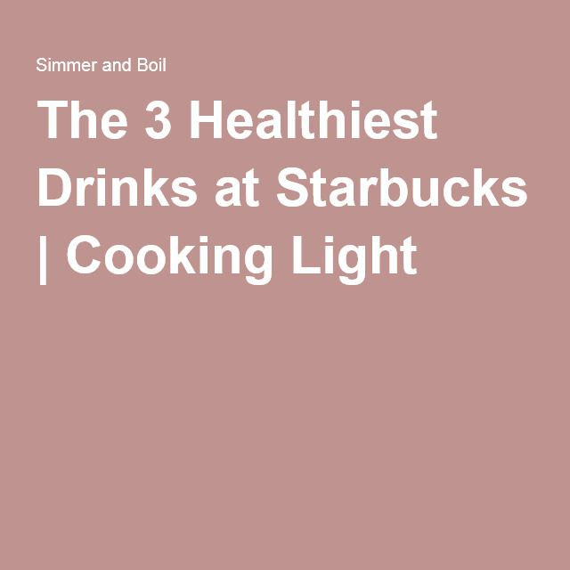 The 3 Healthiest Drinks at Starbucks | Cooking Light