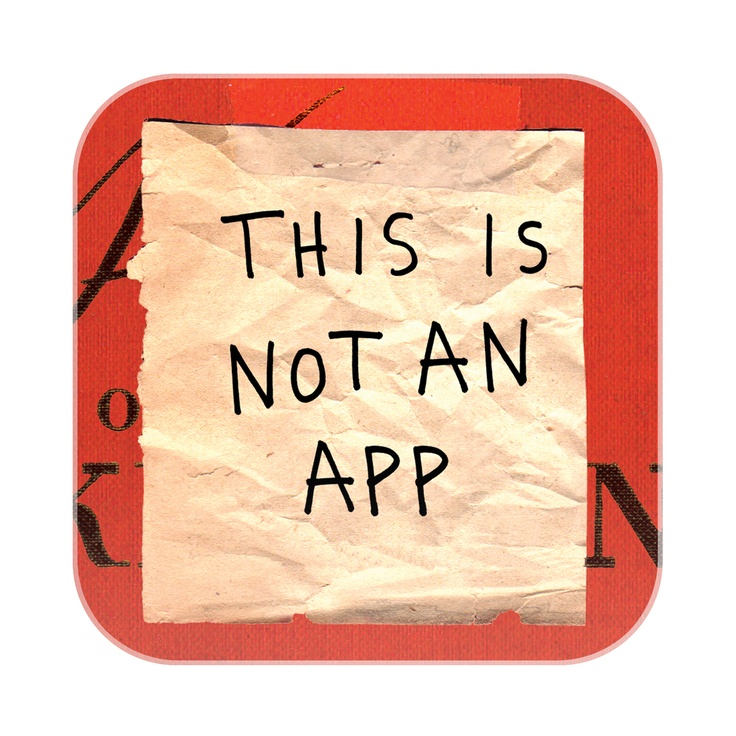 This Is Not an App is available now for the iPhone, iPad, Android, and Nook!    Guided by 50 prompts and using an array of drawing tools, you'll transform your tablet or phone into a reminder system, a place to stash secrets, a way to procrastinate, a networking tool, a spot to record dreams and memories, a living picture frame, a souvenir of the world, and more!