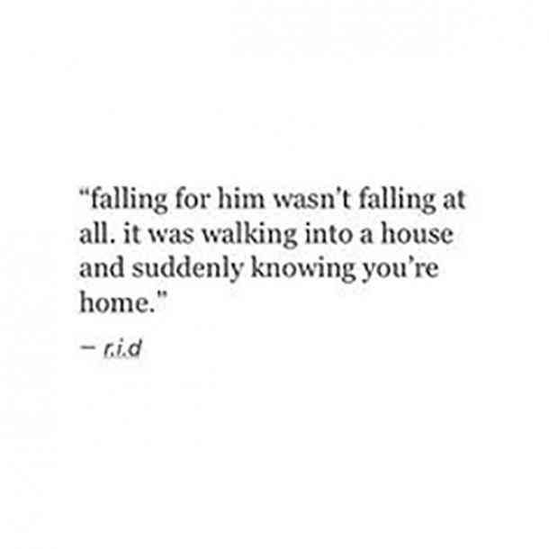 Falling for him wasn't falling at all. It was walking into a house and suddenly knowing you're home.