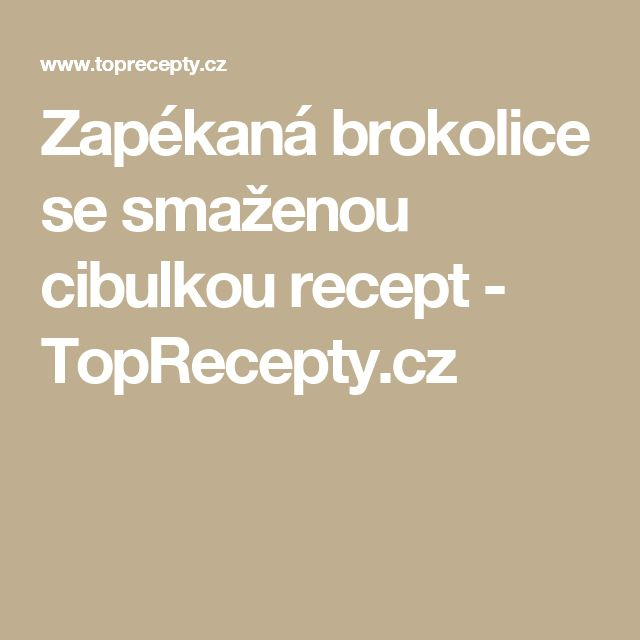 Zapékaná brokolice se smaženou cibulkou recept - TopRecepty.cz