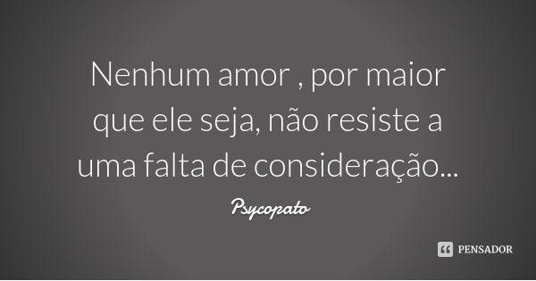 Nenhum amor , por maior  que ele seja, não resiste a uma falta de consideração... — Psycopato