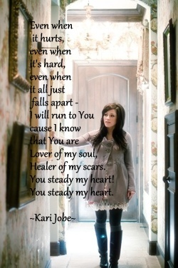 Even when it hurts, even when it's hard, even when it all just falls apart, I will run to You because I know You are lover of my soul, Healer of my scars.  You steady my heart. (Kari Jobe)