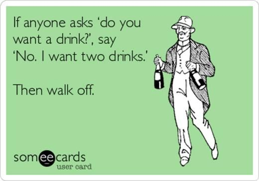3. If anyone asks 'do you want a drink?', say 'No. I want two drinks.'   Then walk off.