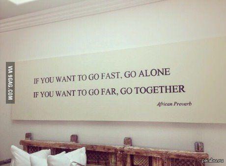 Африканская пословица Если хочешь идти быстро - иди один, если хочешь дойти далеко - идите вместе.
