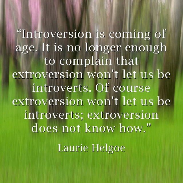 """Introversion is coming of age."" Laurie Helgoe, PhD. See more quotes in article: Introvert Power To Be Creative http://blogs.psychcentral.com/creative-mind/2015/04/introvert-power-to-be-creative/"