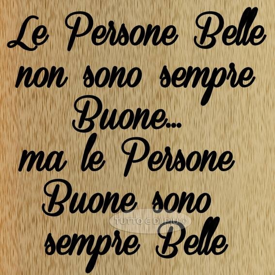 La persone belle non sono sempre buone, ma la persone buono sono sempre belle ~~ The beautiful people are not always good but good people are always beautiful.