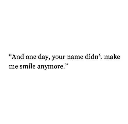 """""""And one day, your name didn't make me smile anymore."""" ♡"""